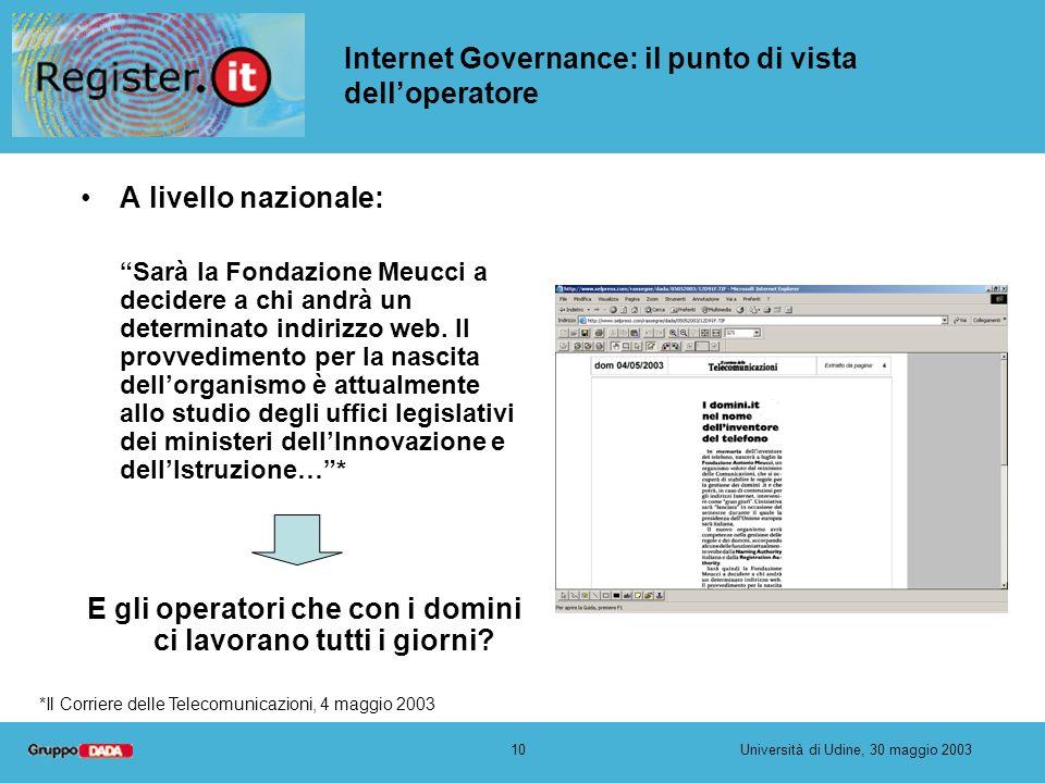 10Università di Udine, 30 maggio 2003 Internet Governance: il punto di vista delloperatore A livello nazionale: Sarà la Fondazione Meucci a decidere a
