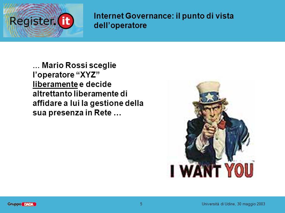 16Università di Udine, 30 maggio 2003 Internet Governance: il punto di vista delloperatore Abbiamo bisogno che le norme su Domini, Indirizzi IP e Protocolli siano preparate dagli operatori