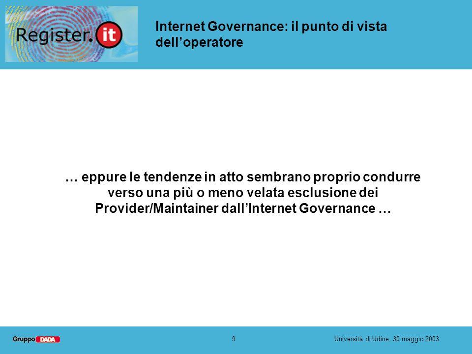 9Università di Udine, 30 maggio 2003 Internet Governance: il punto di vista delloperatore … eppure le tendenze in atto sembrano proprio condurre verso una più o meno velata esclusione dei Provider/Maintainer dallInternet Governance …