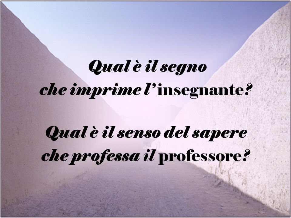 Qual è il segno che imprime l insegnante? Qual è il senso del sapere che professa il professore?