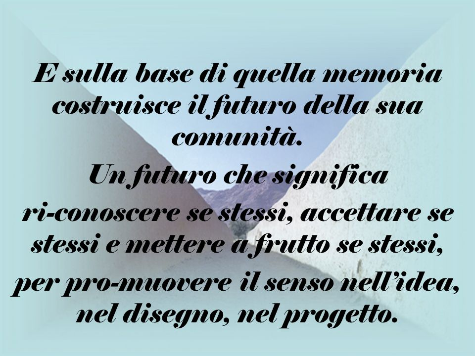 E sulla base di quella memoria costruisce il futuro della sua comunità. Un futuro che significa ri-conoscere se stessi, accettare se stessi e mettere