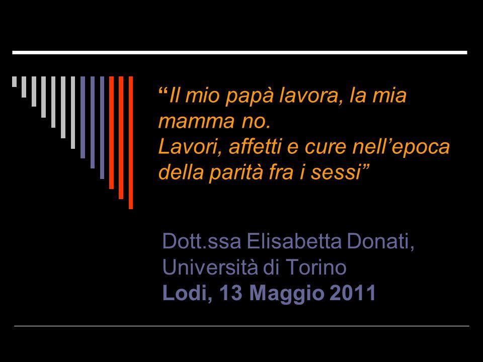 Il mio papà lavora, la mia mamma no. Lavori, affetti e cure nellepoca della parità fra i sessi Dott.ssa Elisabetta Donati, Università di Torino Lodi,