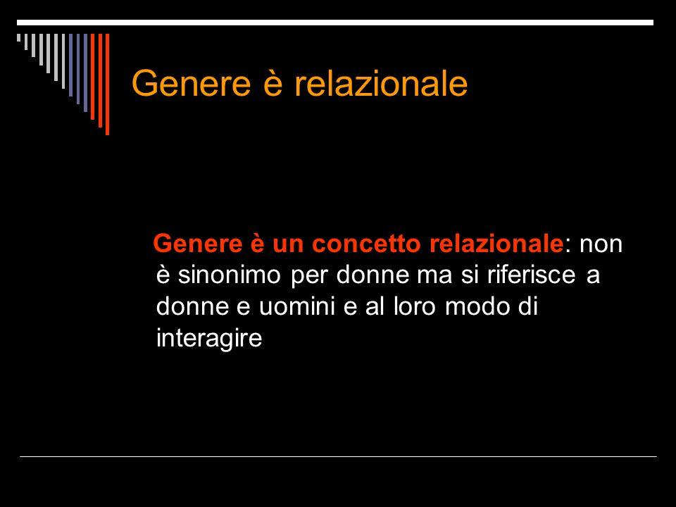 Genere è relazionale Genere è un concetto relazionale: non è sinonimo per donne ma si riferisce a donne e uomini e al loro modo di interagire