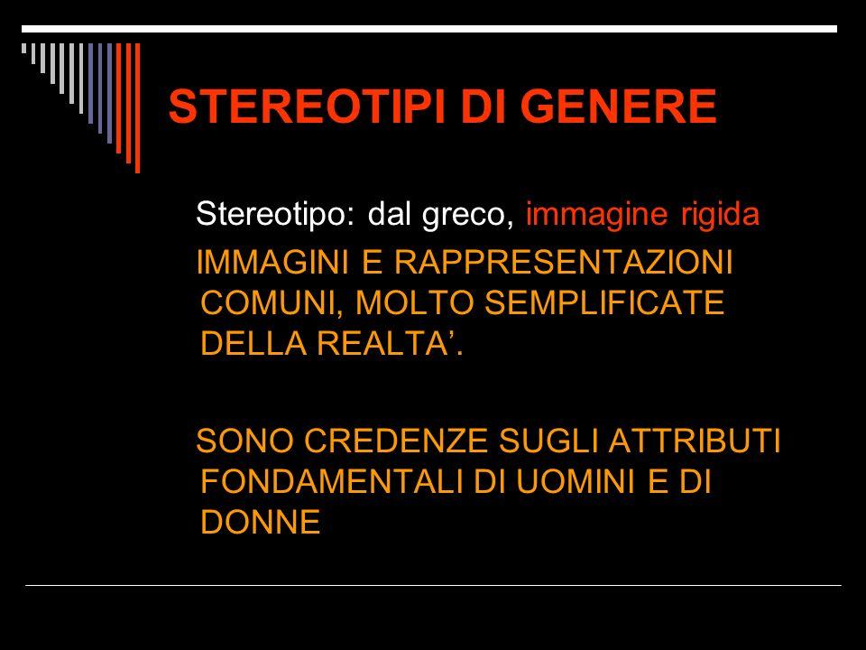 STEREOTIPI DI GENERE Stereotipo: dal greco, immagine rigida IMMAGINI E RAPPRESENTAZIONI COMUNI, MOLTO SEMPLIFICATE DELLA REALTA.