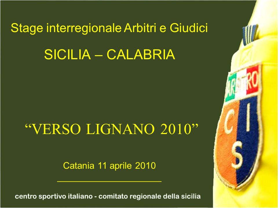 Stage interregionale Arbitri e Giudici SICILIA – CALABRIA VERSO LIGNANO 2010 Catania 11 aprile 2010 ____________________