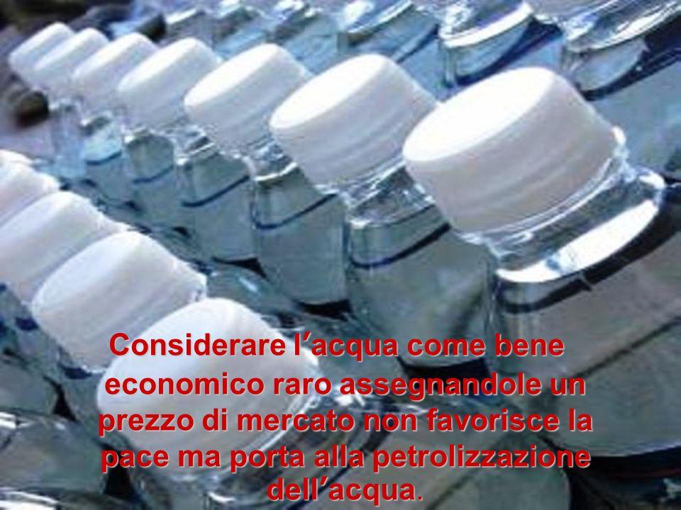 Considerare lacqua come bene economico raro assegnandole un prezzo di mercato non favorisce la pace ma porta alla petrolizzazione dellacqua. Considera
