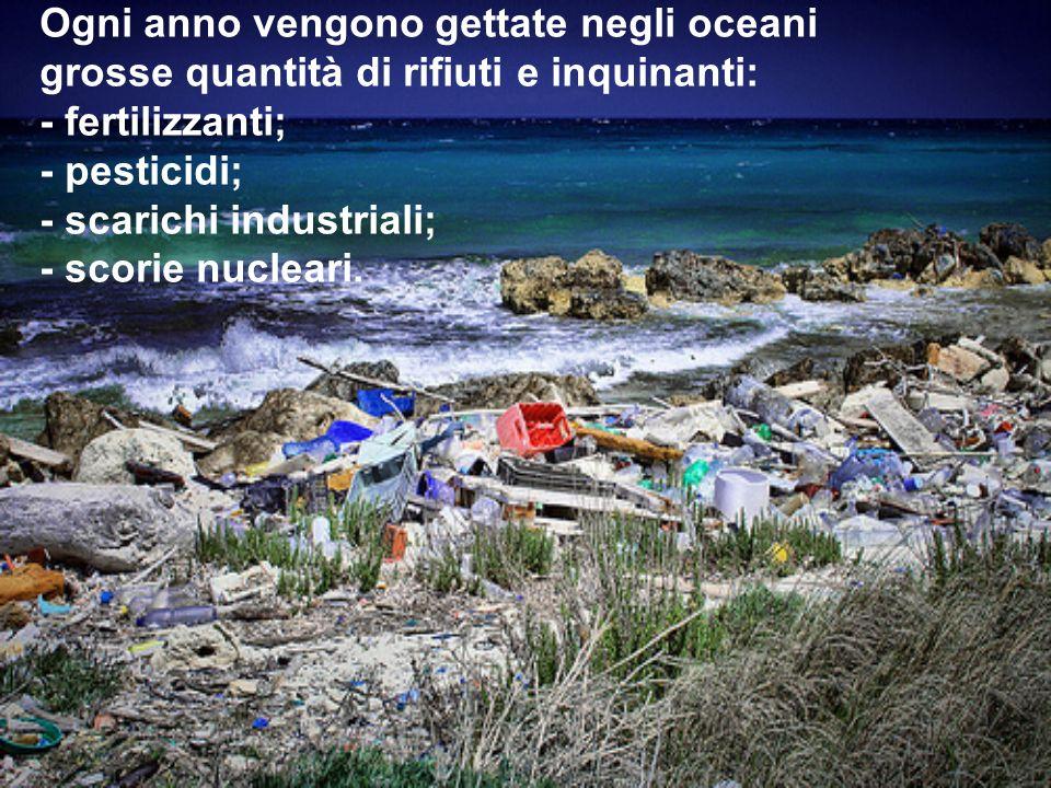 Ogni anno vengono gettate negli oceani grosse quantità di rifiuti e inquinanti: - fertilizzanti; - pesticidi; - scarichi industriali; - scorie nuclear