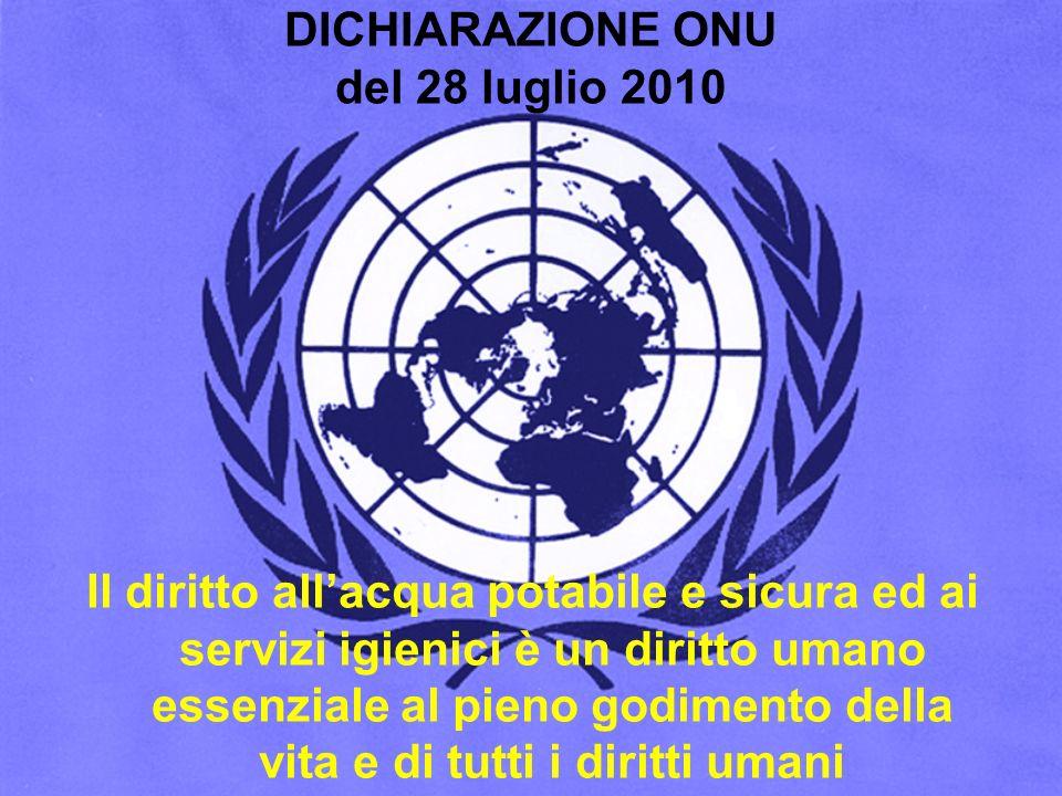 DICHIARAZIONE ONU del 28 luglio 2010 Il diritto allacqua potabile e sicura ed ai servizi igienici è un diritto umano essenziale al pieno godimento del
