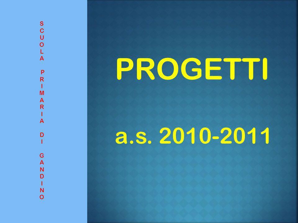 PROGETTI a.s. 2010-2011 S C U O L A P R I M A R I A D I G A N D I N O