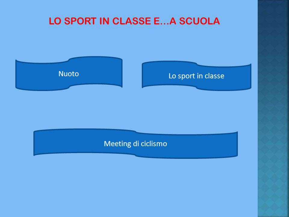 LO SPORT IN CLASSE E…A SCUOLA Lo sport in classe Nuoto Meeting di ciclismo