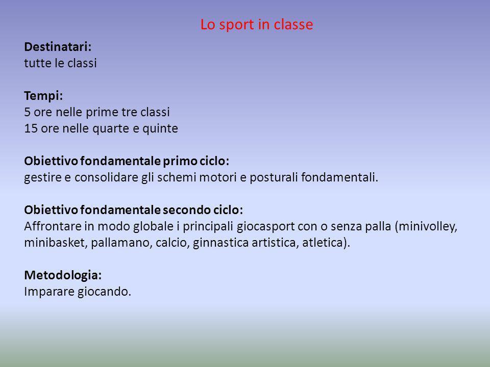 Lo sport in classe Destinatari: tutte le classi Tempi: 5 ore nelle prime tre classi 15 ore nelle quarte e quinte Obiettivo fondamentale primo ciclo: g