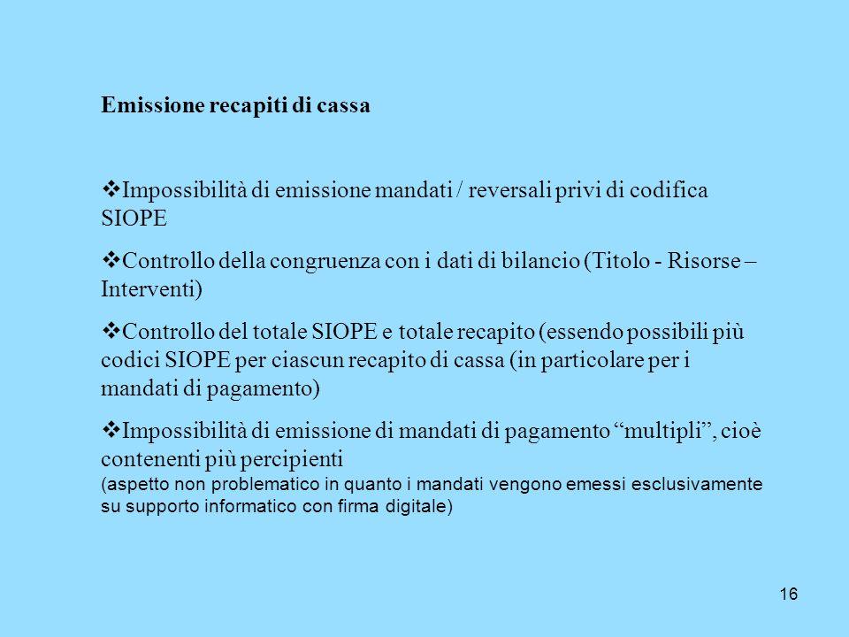 16 Emissione recapiti di cassa Impossibilità di emissione mandati / reversali privi di codifica SIOPE Controllo della congruenza con i dati di bilanci