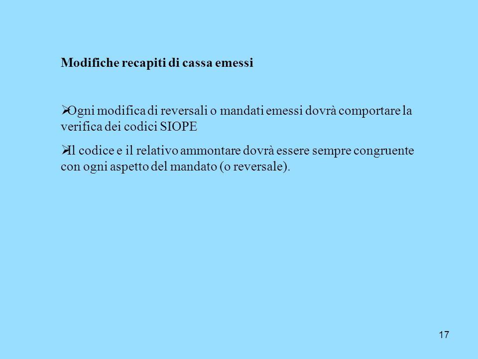 17 Modifiche recapiti di cassa emessi Ogni modifica di reversali o mandati emessi dovrà comportare la verifica dei codici SIOPE Il codice e il relativ