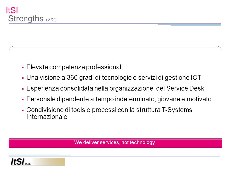 ItSI Services Provided Contact Center Help Desk tecnologico di primo livello Servizi Professionali Consulenza We deliver services, not technology Dispatching light Dispatching standard Service desk business Service desk premium Service desk optimum