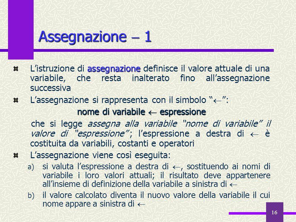 16 Assegnazione 1 assegnazione Listruzione di assegnazione definisce il valore attuale di una variabile, che resta inalterato fino allassegnazione suc