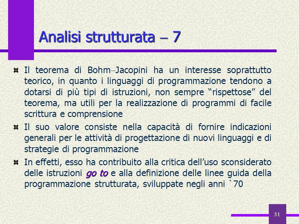 31 Il teorema di Bohm Jacopini ha un interesse soprattutto teorico, in quanto i linguaggi di programmazione tendono a dotarsi di più tipi di istruzion