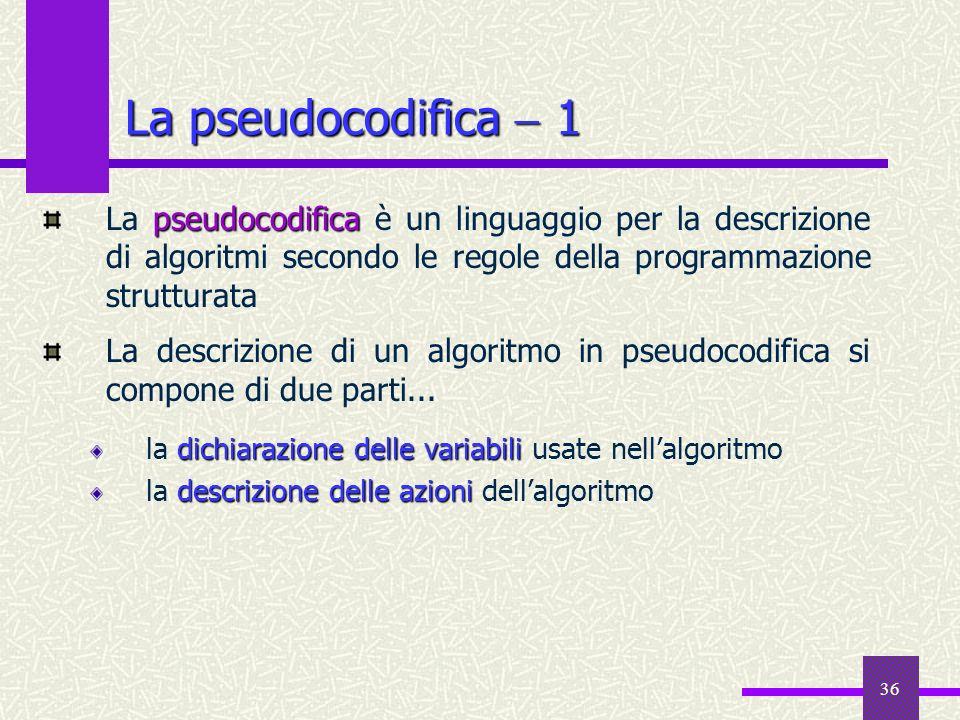 36 La pseudocodifica 1 pseudocodifica La pseudocodifica è un linguaggio per la descrizione di algoritmi secondo le regole della programmazione struttu