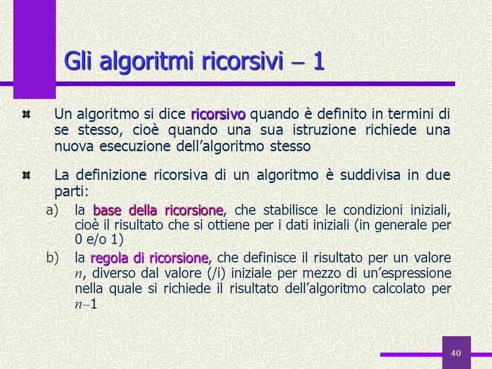 40 ricorsivo Un algoritmo si dice ricorsivo quando è definito in termini di se stesso, cioè quando una sua istruzione richiede una nuova esecuzione de