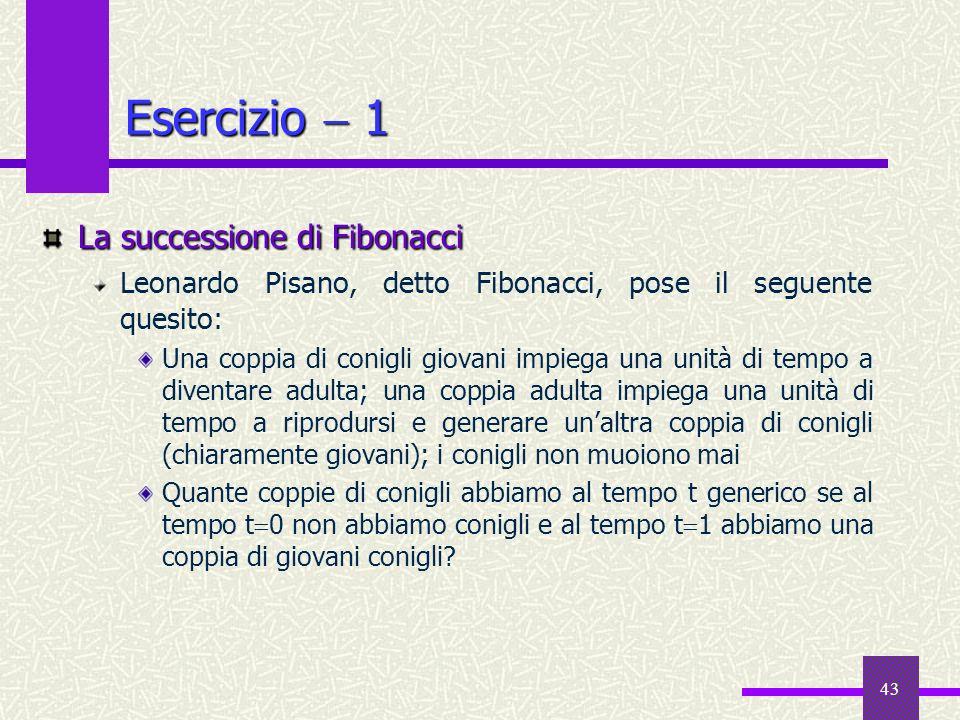 43 Esercizio 1 La successione di Fibonacci Leonardo Pisano, detto Fibonacci, pose il seguente quesito: Una coppia di conigli giovani impiega una unità