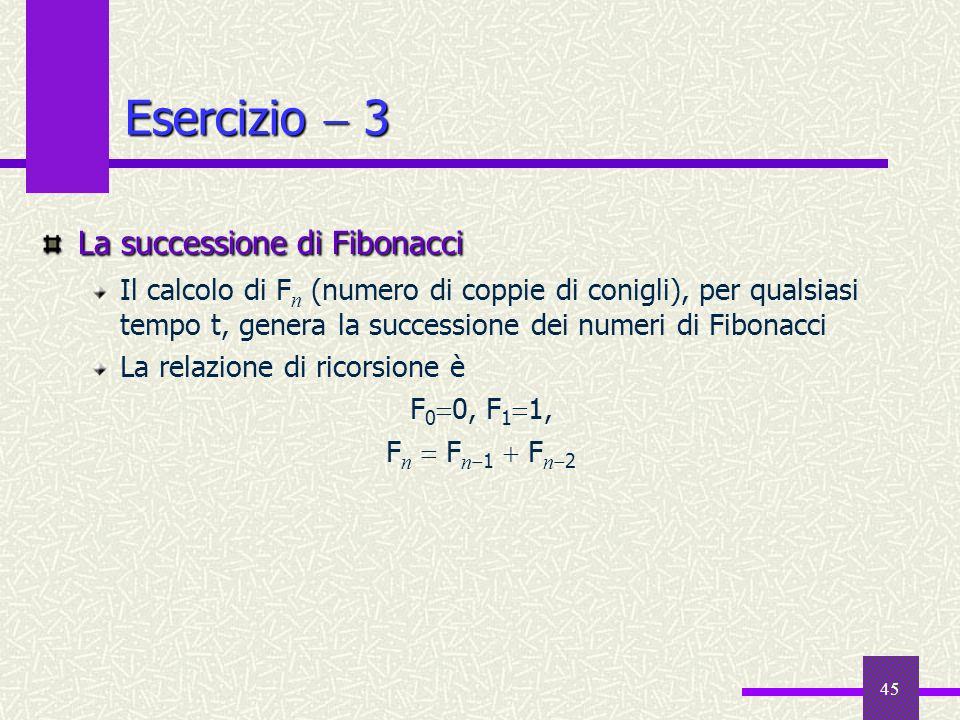 45 Esercizio 3 La successione di Fibonacci Il calcolo di F n (numero di coppie di conigli), per qualsiasi tempo t, genera la successione dei numeri di