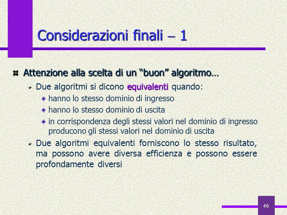 46 Considerazioni finali 1 Attenzione alla scelta di un buon algoritmo… equivalenti Due algoritmi si dicono equivalenti quando: hanno lo stesso domini