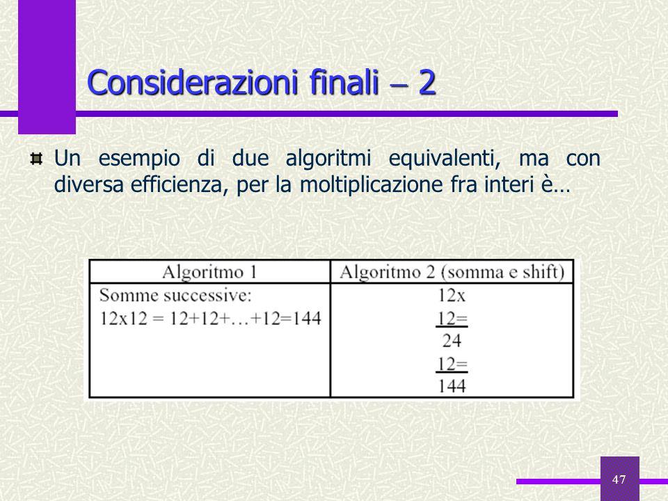 47 Considerazioni finali 2 Un esempio di due algoritmi equivalenti, ma con diversa efficienza, per la moltiplicazione fra interi è…