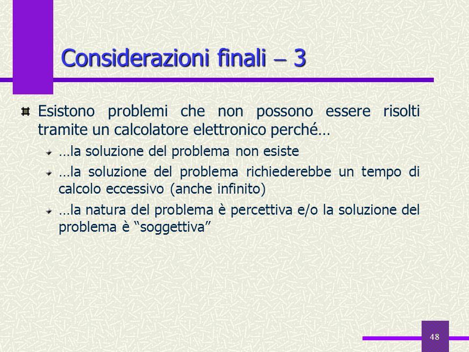 48 Considerazioni finali 3 Esistono problemi che non possono essere risolti tramite un calcolatore elettronico perché… …la soluzione del problema non