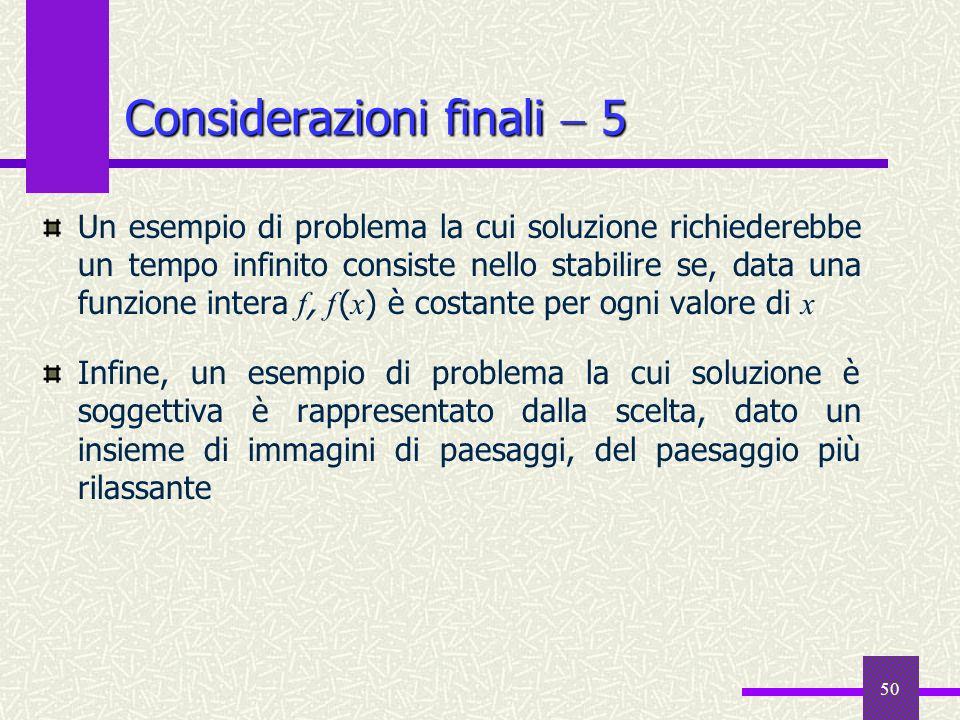 50 Considerazioni finali 5 Un esempio di problema la cui soluzione richiederebbe un tempo infinito consiste nello stabilire se, data una funzione inte