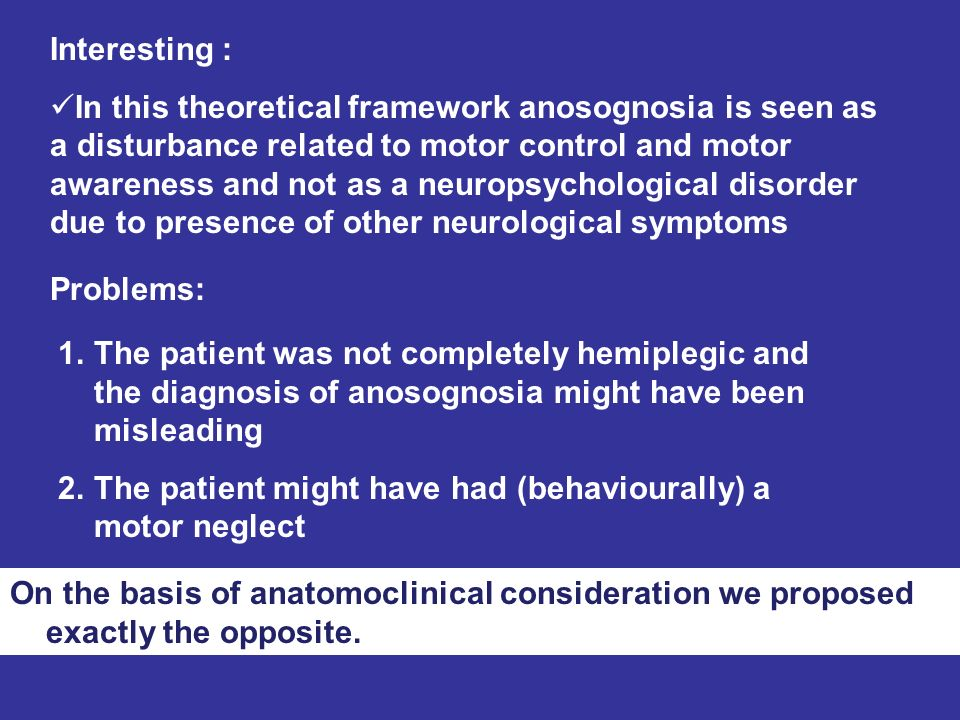Problems: 1.The patient was not completely hemiplegic and the diagnosis of anosognosia might have been misleading 2.The patient might have had (behavi