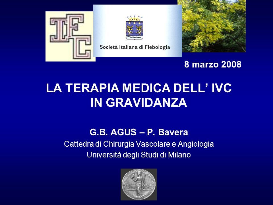 8 marzo 2008 LA TERAPIA MEDICA DELL IVC IN GRAVIDANZA G.B. AGUS – P. Bavera Cattedra di Chirurgia Vascolare e Angiologia Università degli Studi di Mil
