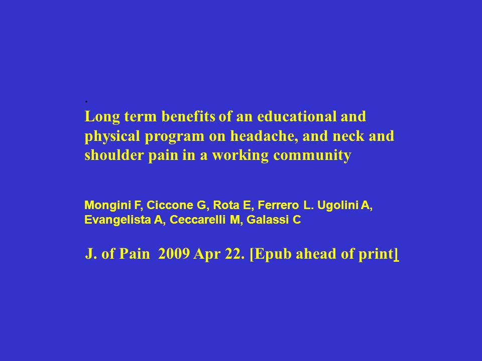 . Long term benefits of an educational and physical program on headache, and neck and shoulder pain in a working community Mongini F, Ciccone G, Rota