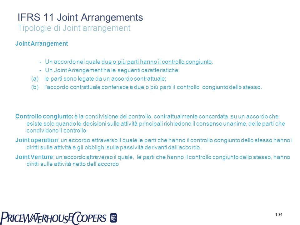 IFRS 11 Joint Arrangements Tipologie di Joint arrangement Joint Arrangement -Un accordo nel quale due o più parti hanno il controllo congiunto. -Un Jo