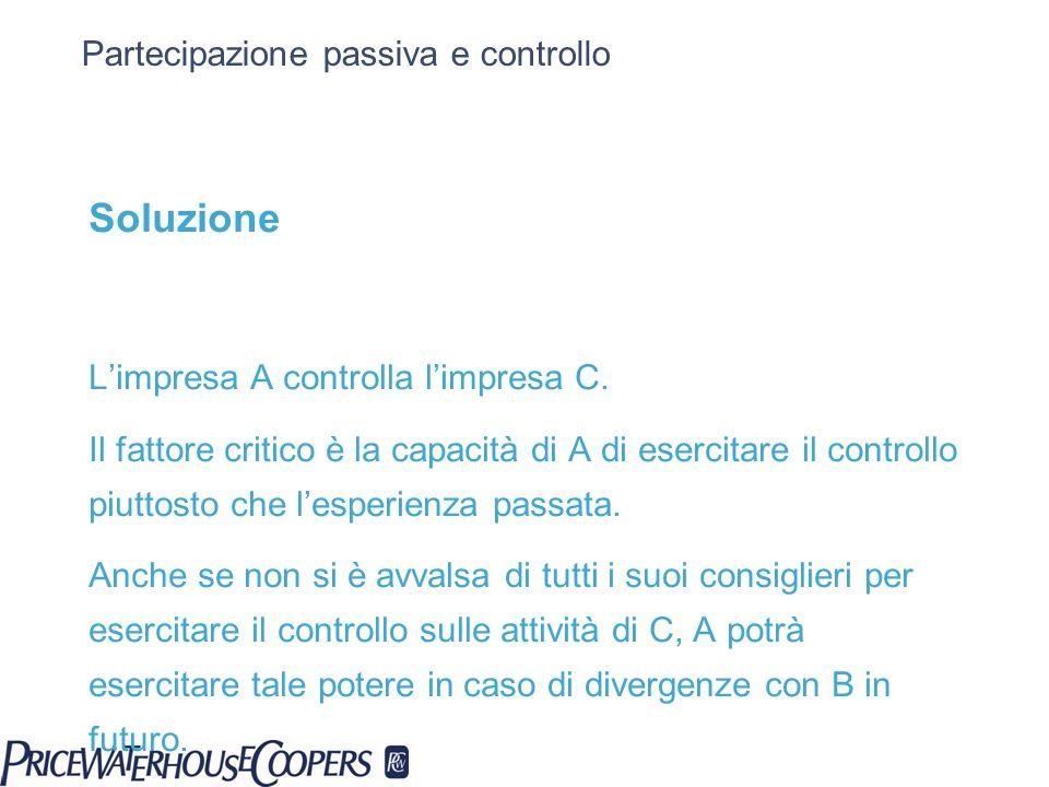 Partecipazione passiva e controllo Soluzione Limpresa A controlla limpresa C. Il fattore critico è la capacità di A di esercitare il controllo piuttos