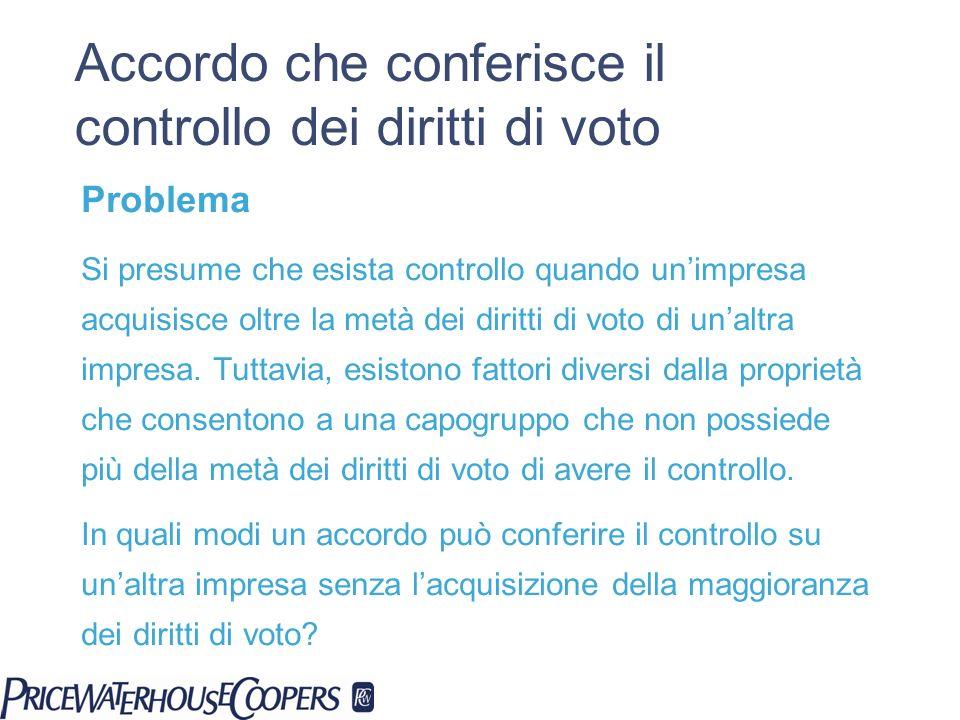 Accordo che conferisce il controllo dei diritti di voto Problema Si presume che esista controllo quando unimpresa acquisisce oltre la metà dei diritti