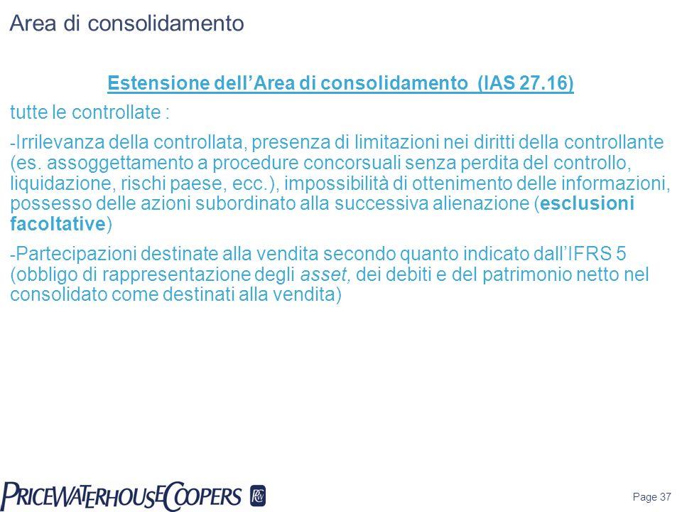 Page 37 Area di consolidamento Estensione dellArea di consolidamento (IAS 27.16) tutte le controllate : - Irrilevanza della controllata, presenza di l