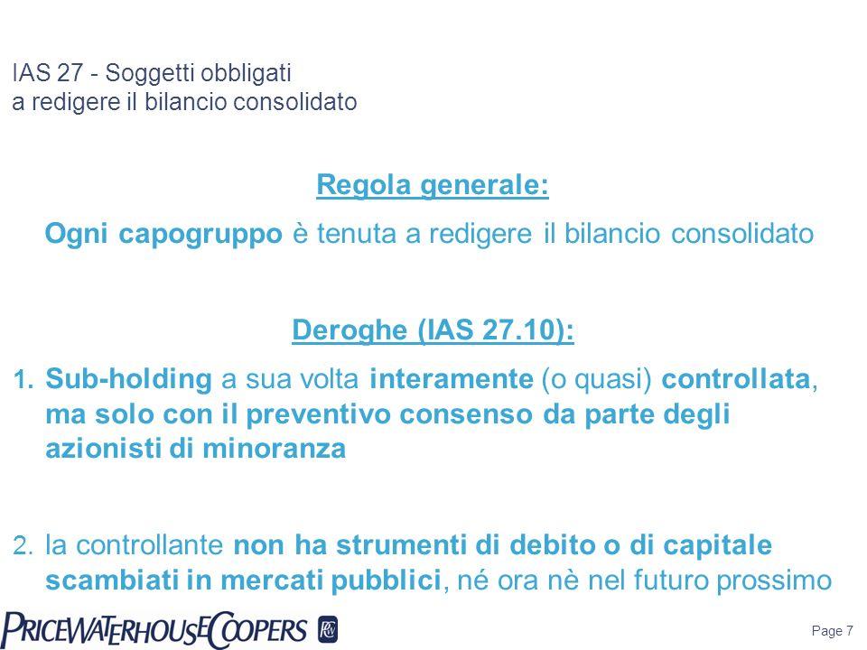 Page 7 IAS 27 - Soggetti obbligati a redigere il bilancio consolidato Regola generale: Ogni capogruppo è tenuta a redigere il bilancio consolidato Der