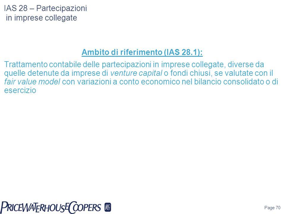 Page 70 IAS 28 – Partecipazioni in imprese collegate Ambito di riferimento (IAS 28.1): Trattamento contabile delle partecipazioni in imprese collegate