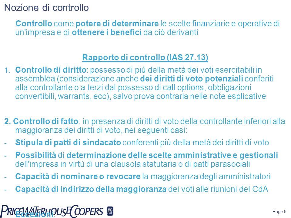 Page 40 IAS 27 - Procedure di consolidamento (2) Allineamento fra date di chiusura dei bilanci delle controllate e data di chiusura del bilancio della partecipante con ammissione di una deroga in caso di differenza non superiore a tre mesi (ma solo in caso di impossibilità di procedere alla redazione di bilanci delle partecipate riferiti alla medesima data di chiusura di quello della partecipante (IAS 27.26) Nel caso di cui sopra, obbligo di esecuzione di rettifiche per recepire gli effetti delle operazioni significative accadute tra le date di scadenza (IAS 27.27) Utilizzo di politiche contabili omogenee a livello di gruppo e conseguente obbligo di rettifica in caso di redazione di bilanci delle controllate sottoposti con principi contabili diversi da quelli IFRS compliants (IAS 27.28)