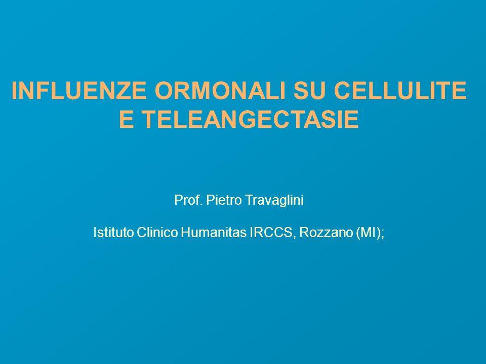 INFLUENZE ORMONALI SU CELLULITE E TELEANGECTASIE Prof. Pietro Travaglini Istituto Clinico Humanitas IRCCS, Rozzano (MI);