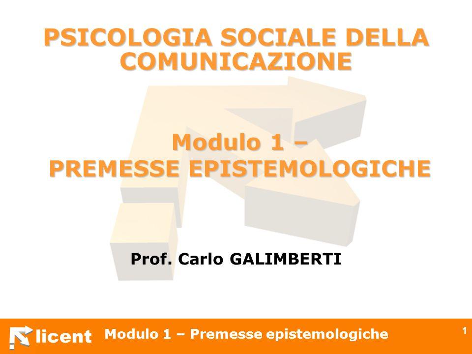 licent Modulo 1 – Premesse epistemologiche 1 PSICOLOGIA SOCIALE DELLA COMUNICAZIONE Prof. Carlo GALIMBERTI Modulo 1 – PREMESSE EPISTEMOLOGICHE