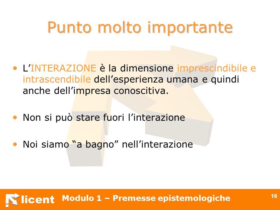 licent Modulo 1 – Premesse epistemologiche 16 Punto molto importante LINTERAZIONE è la dimensione imprescindibile e intrascendibile dellesperienza uma