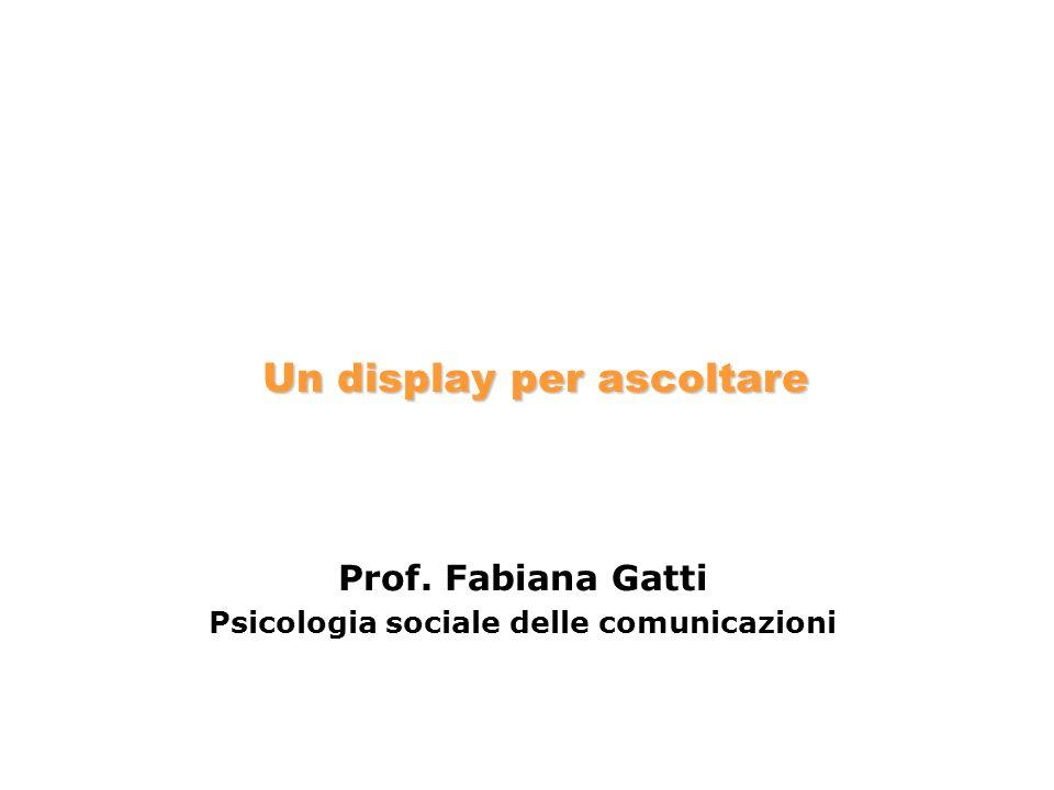 Prof. Fabiana Gatti Psicologia sociale delle comunicazioni Un display per ascoltare
