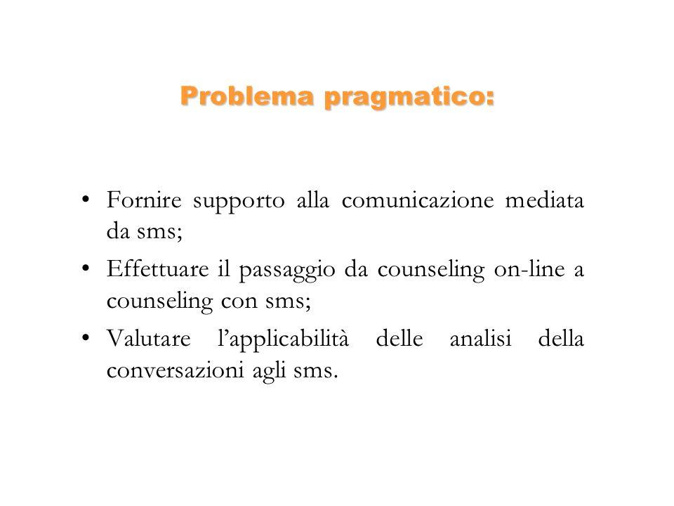 Problema pragmatico: Fornire supporto alla comunicazione mediata da sms; Effettuare il passaggio da counseling on-line a counseling con sms; Valutare