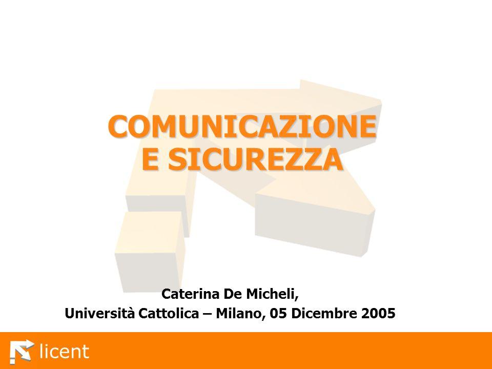licent COMUNICAZIONE E SICUREZZA Caterina De Micheli, Università Cattolica – Milano, 05 Dicembre 2005