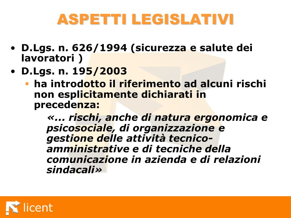 licent ASPETTI LEGISLATIVI D.Lgs. n. 626/1994 (sicurezza e salute dei lavoratori ) D.Lgs. n. 195/2003 ha introdotto il riferimento ad alcuni rischi no