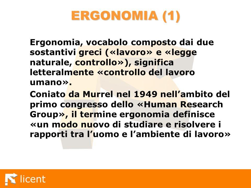 licent ERGONOMIA (1) Ergonomia, vocabolo composto dai due sostantivi greci («lavoro» e «legge naturale, controllo»), significa letteralmente «controll