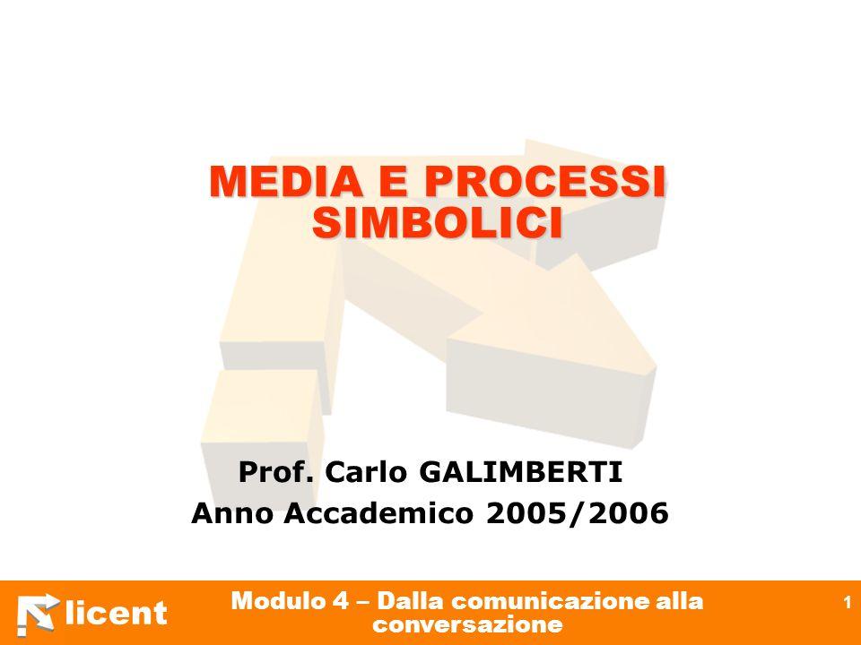 licent Modulo 4 – Dalla comunicazione alla conversazione 1 MEDIA E PROCESSI SIMBOLICI Prof. Carlo GALIMBERTI Anno Accademico 2005/2006