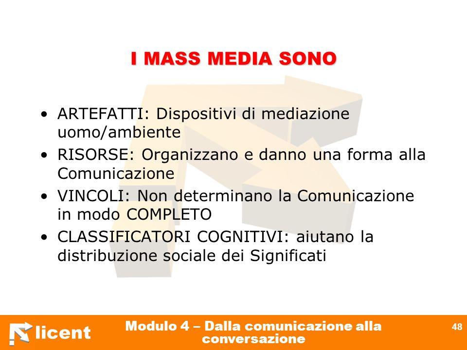 licent Modulo 4 – Dalla comunicazione alla conversazione 48 I MASS MEDIA SONO ARTEFATTI: Dispositivi di mediazione uomo/ambiente RISORSE: Organizzano