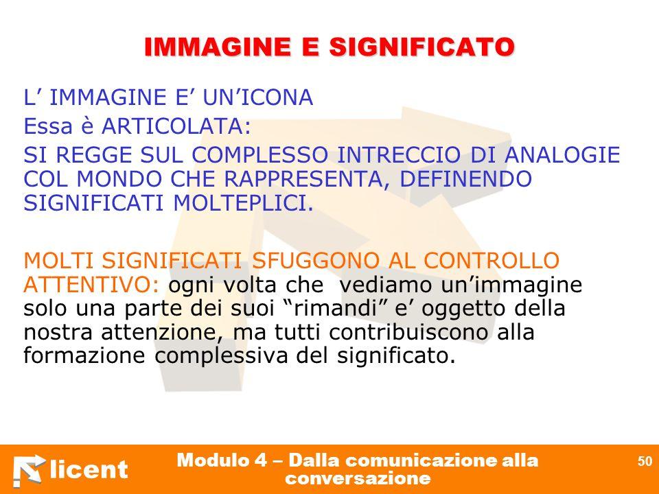 licent Modulo 4 – Dalla comunicazione alla conversazione 50 IMMAGINE E SIGNIFICATO L IMMAGINE E UNICONA Essa è ARTICOLATA: SI REGGE SUL COMPLESSO INTR