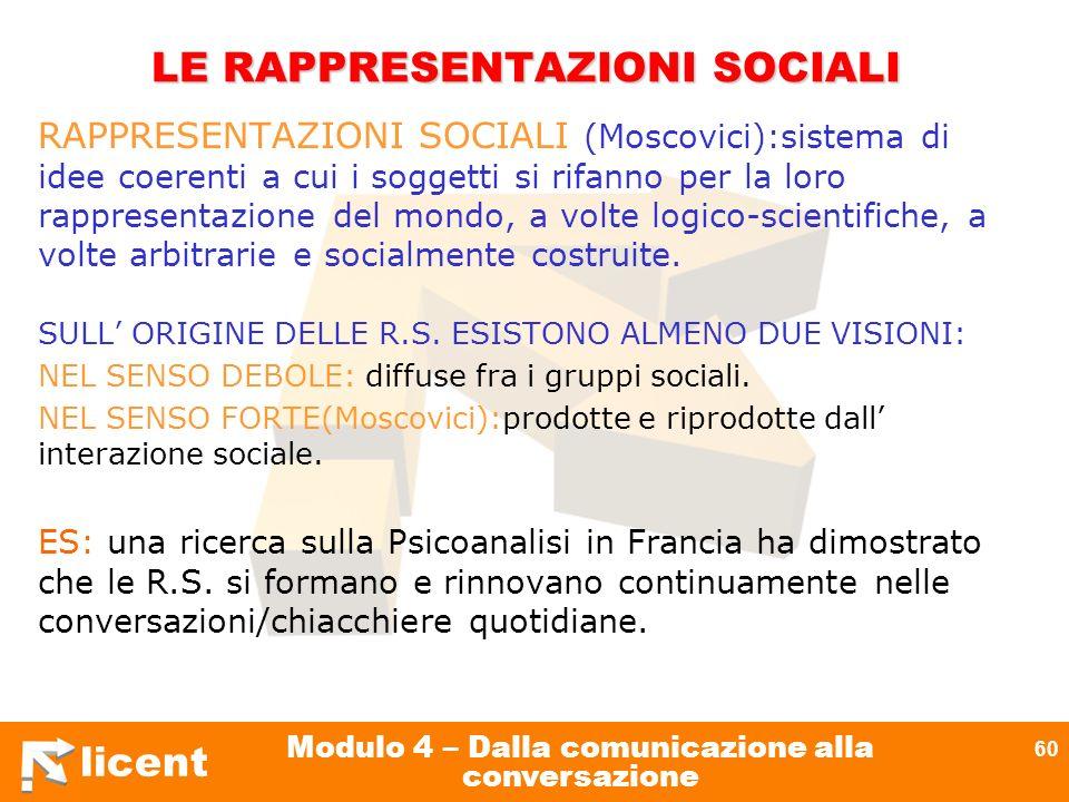 licent Modulo 4 – Dalla comunicazione alla conversazione 60 LE RAPPRESENTAZIONI SOCIALI RAPPRESENTAZIONI SOCIALI (Moscovici):sistema di idee coerenti